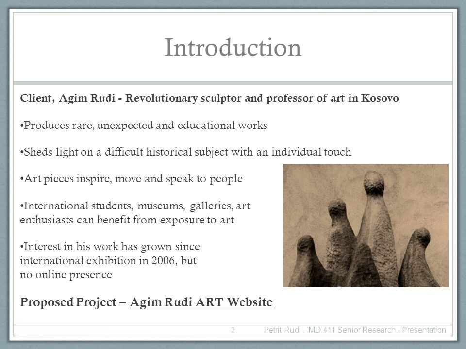 Introduction Client, Agim Rudi - Revolutionary sculptor and professor of art in Kosovo Produces rare, unexpected and educational works Sheds light on a difficult historical subject with an individual touch Art pieces inspire, move and speak to people International students, museums, galleries, art enthusiasts can benefit from exposure to art Interest in his work has grown since international exhibition in 2006, but no online presence Proposed Project – Agim Rudi ART Website Petrit Rudi - IMD 411 Senior Research - Presentation 2