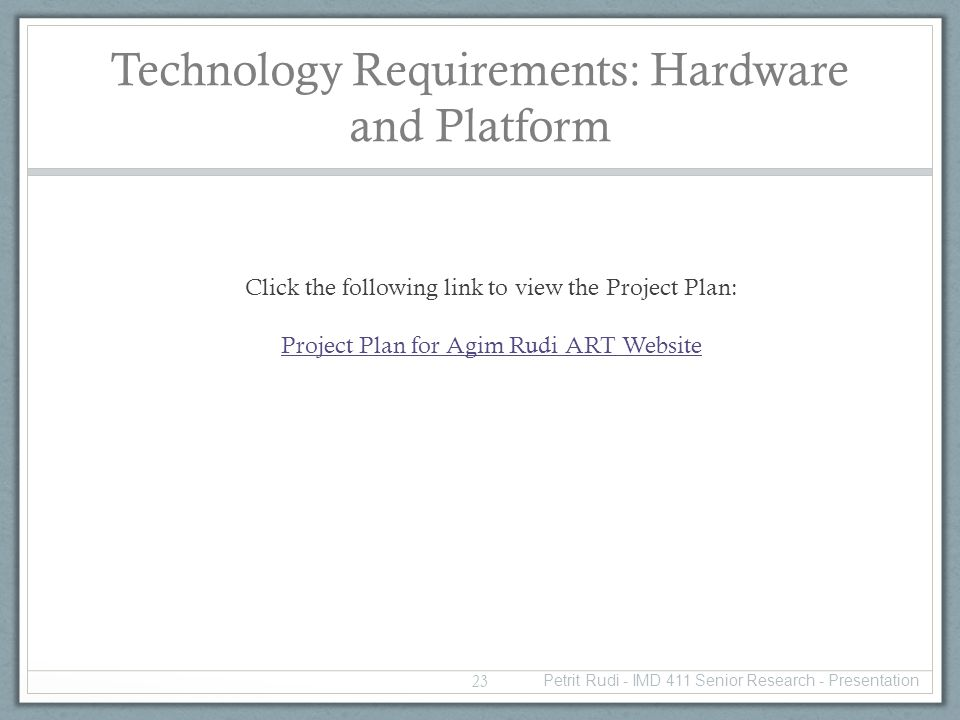 Technology Requirements: Hardware and Platform Click the following link to view the Project Plan: Project Plan for Agim Rudi ART Website 23 Petrit Rudi - IMD 411 Senior Research - Presentation