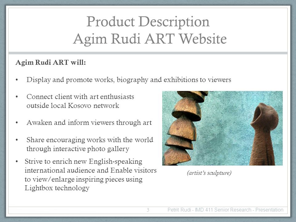 Product Description Agim Rudi ART Website Agim Rudi ART will: Display and promote works, biography and exhibitions to viewers Connect client with art enthusiasts outside local Kosovo network Awaken and inform viewers through art Share encouraging works with the world through interactive photo gallery (artists sculpture) Strive to enrich new English-speaking international audience and Enable visitors to view/enlarge inspiring pieces using Lightbox technology 3 Petrit Rudi - IMD 411 Senior Research - Presentation