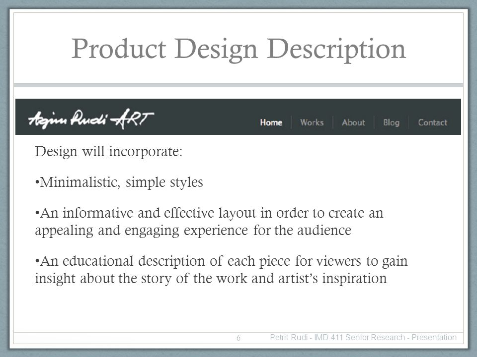 Product Design Description Design will incorporate: Minimalistic, simple styles An informative and effective layout in order to create an appealing and engaging experience for the audience An educational description of each piece for viewers to gain insight about the story of the work and artists inspiration 6 Petrit Rudi - IMD 411 Senior Research - Presentation
