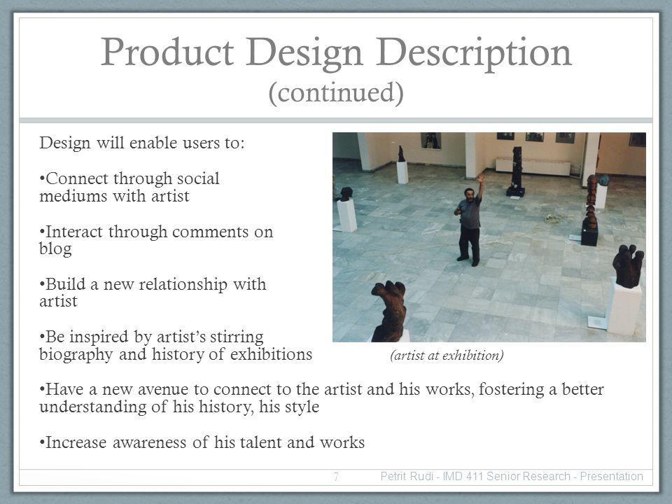 Product Design Description (continued) Design will enable users to: Connect through social mediums with artist Interact through comments on blog Build a new relationship with artist Be inspired by artists stirring biography and history of exhibitions (artist at exhibition) Have a new avenue to connect to the artist and his works, fostering a better understanding of his history, his style Increase awareness of his talent and works 7 Petrit Rudi - IMD 411 Senior Research - Presentation