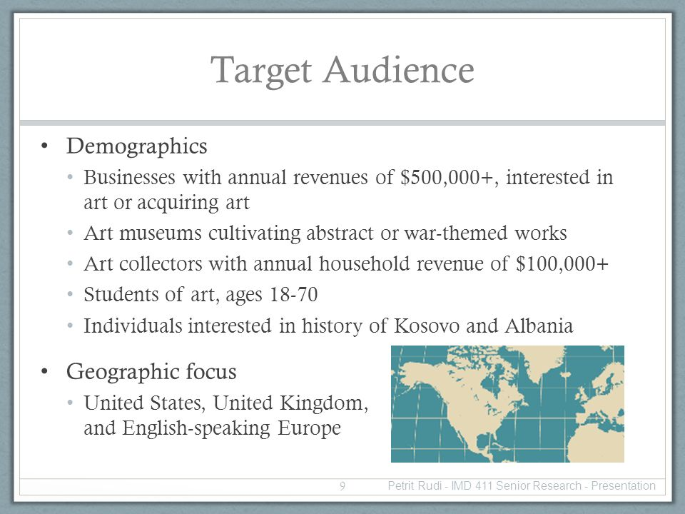 Target Audience Demographics Businesses with annual revenues of $500,000+, interested in art or acquiring art Art museums cultivating abstract or war-themed works Art collectors with annual household revenue of $100,000+ Students of art, ages 18-70 Individuals interested in history of Kosovo and Albania Geographic focus United States, United Kingdom, and English-speaking Europe 9 Petrit Rudi - IMD 411 Senior Research - Presentation