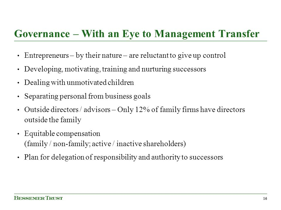 16 Governance – With an Eye to Management Transfer Entrepreneurs – by their nature – are reluctant to give up control Developing, motivating, training and nurturing successors Dealing with unmotivated children Separating personal from business goals Outside directors / advisors – Only 12% of family firms have directors outside the family Equitable compensation (family / non-family; active / inactive shareholders) Plan for delegation of responsibility and authority to successors