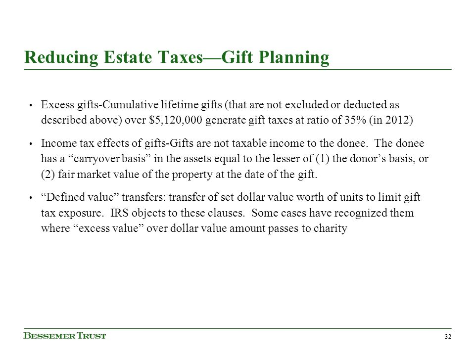 32 Reducing Estate TaxesGift Planning Excess gifts-Cumulative lifetime gifts (that are not excluded or deducted as described above) over $5,120,000 generate gift taxes at ratio of 35% (in 2012) Income tax effects of gifts-Gifts are not taxable income to the donee.