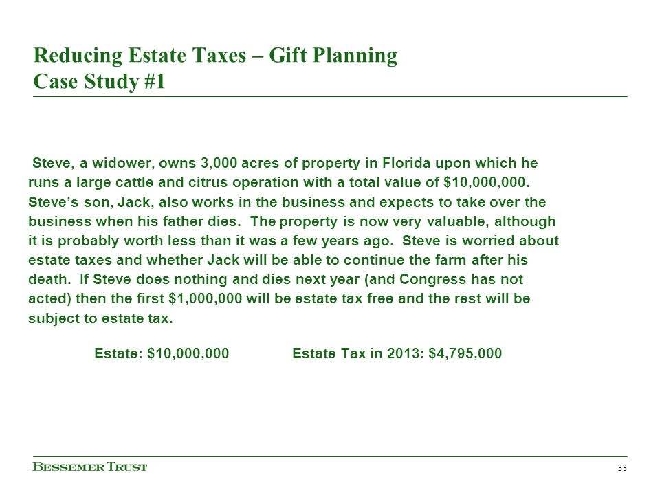 33 Reducing Estate Taxes – Gift Planning Case Study #1 Steve, a widower, owns 3,000 acres of property in Florida upon which he runs a large cattle and citrus operation with a total value of $10,000,000.