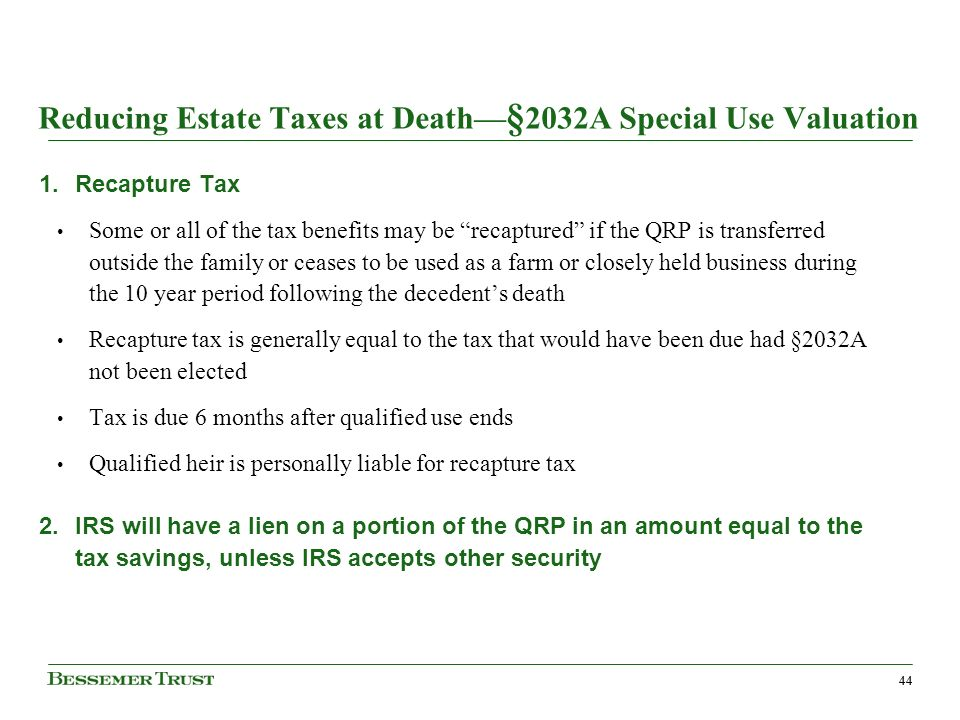 44 Reducing Estate Taxes at Death § 2032A Special Use Valuation 1.Recapture Tax Some or all of the tax benefits may be recaptured if the QRP is transferred outside the family or ceases to be used as a farm or closely held business during the 10 year period following the decedents death Recapture tax is generally equal to the tax that would have been due had §2032A not been elected Tax is due 6 months after qualified use ends Qualified heir is personally liable for recapture tax 2.