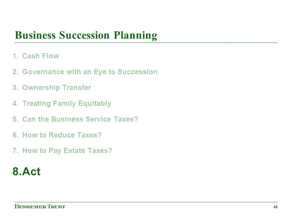 49 Business Succession Planning 1.Cash Flow 2.Governance with an Eye to Succession 3.Ownership Transfer 4.Treating Family Equitably 5.Can the Business Service Taxes.