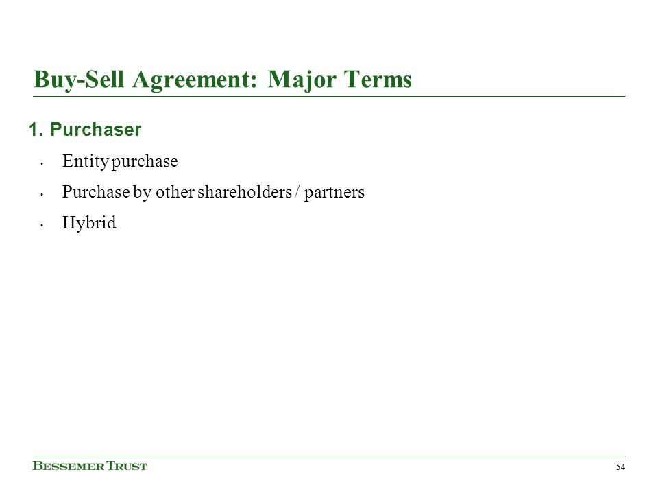 54 Buy-Sell Agreement: Major Terms 1.Purchaser Entity purchase Purchase by other shareholders / partners Hybrid