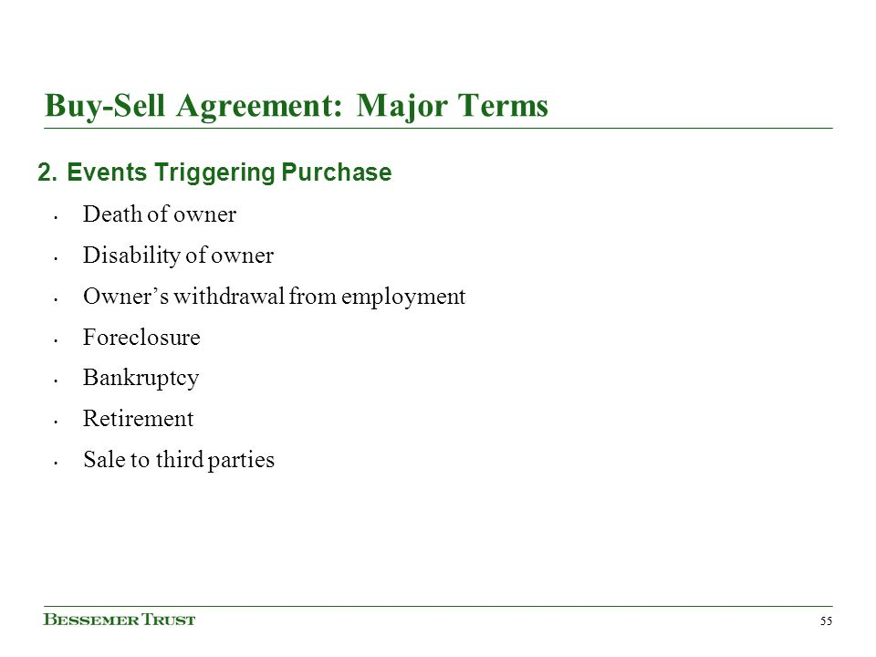 55 Buy-Sell Agreement: Major Terms 2.Events Triggering Purchase Death of owner Disability of owner Owners withdrawal from employment Foreclosure Bankruptcy Retirement Sale to third parties