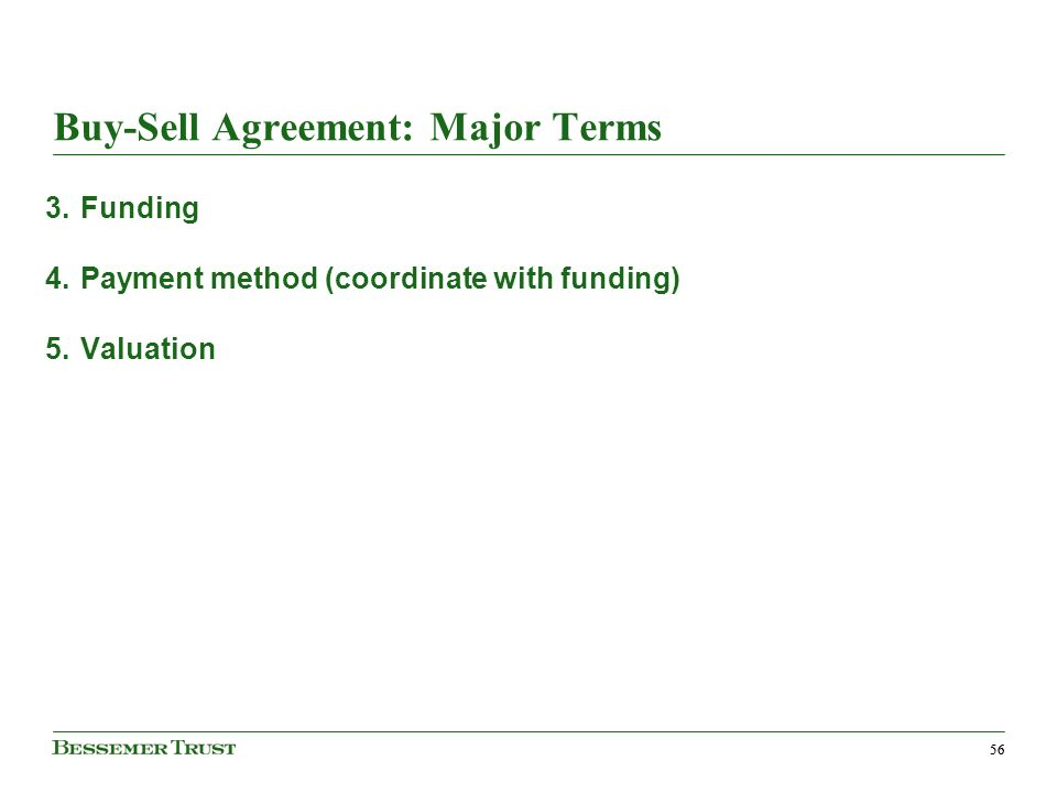 56 Buy-Sell Agreement: Major Terms 3.Funding 4.Payment method (coordinate with funding) 5.Valuation