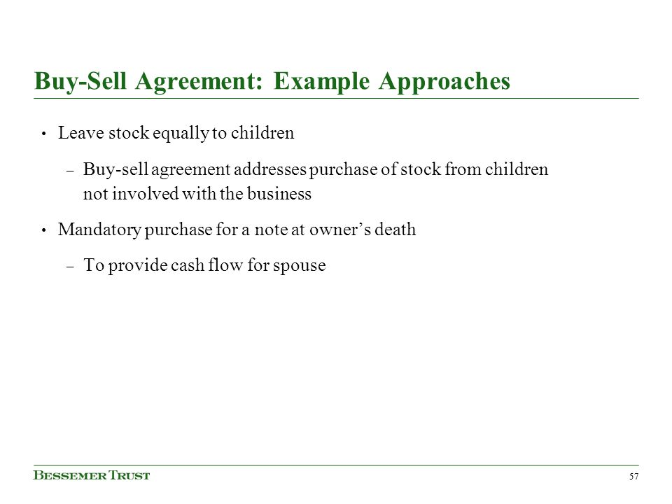 57 Buy-Sell Agreement: Example Approaches Leave stock equally to children – Buy-sell agreement addresses purchase of stock from children not involved with the business Mandatory purchase for a note at owners death – To provide cash flow for spouse
