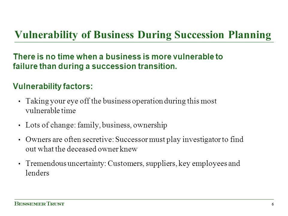 66 Vulnerability of Business During Succession Planning There is no time when a business is more vulnerable to failure than during a succession transition.