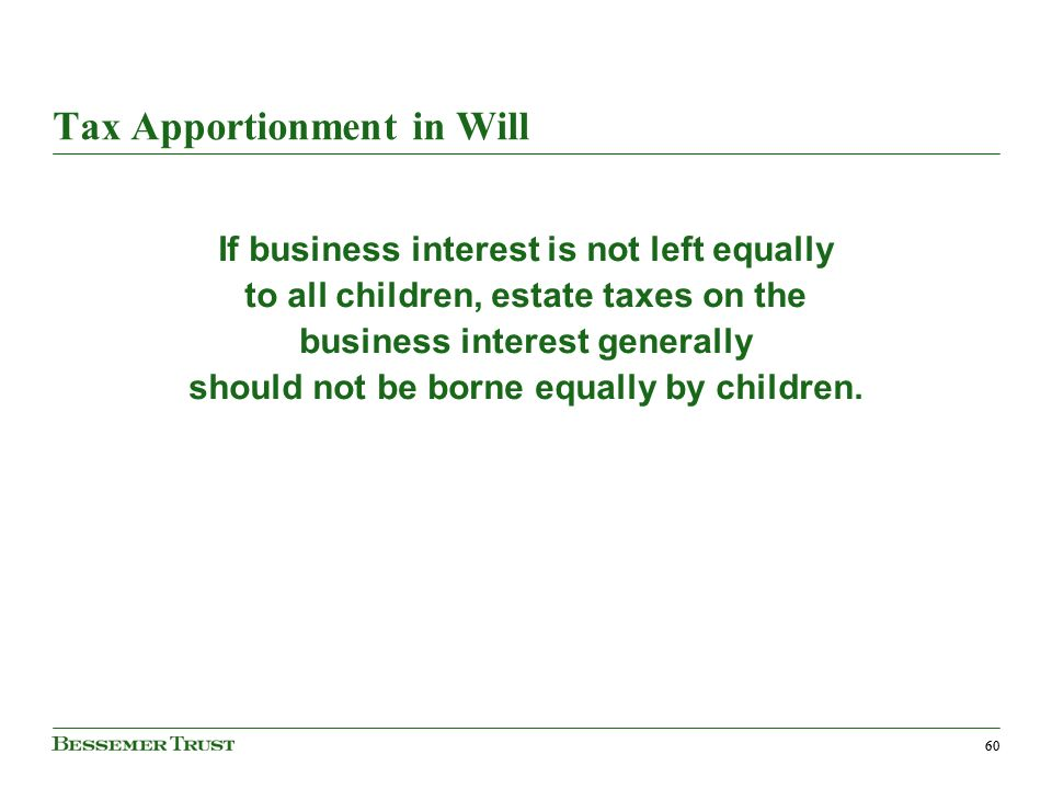 60 Tax Apportionment in Will If business interest is not left equally to all children, estate taxes on the business interest generally should not be borne equally by children.