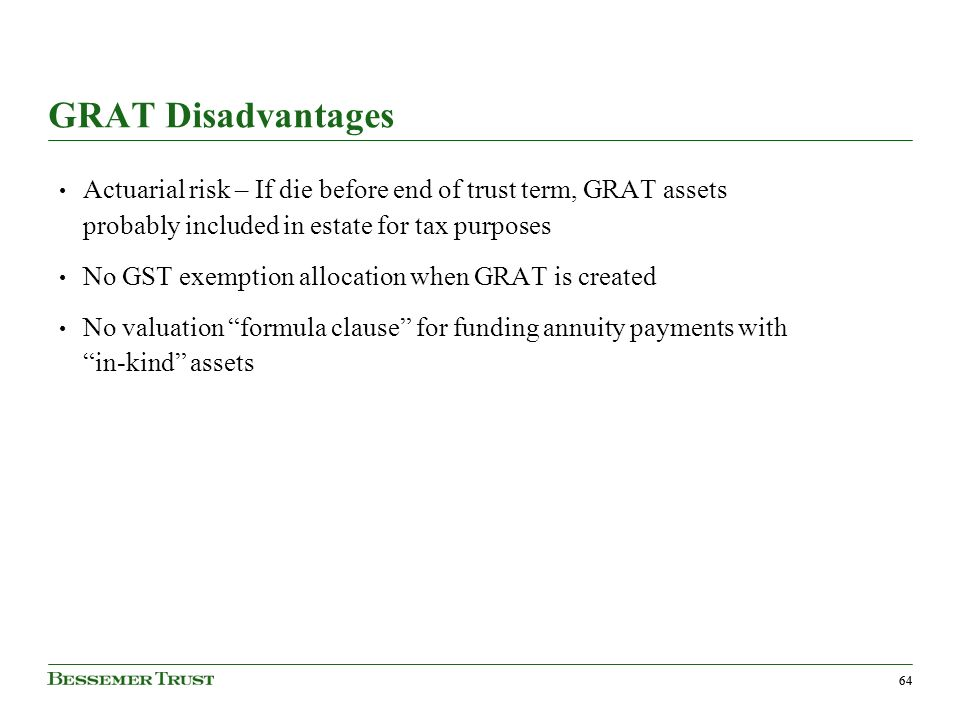 64 GRAT Disadvantages Actuarial risk – If die before end of trust term, GRAT assets probably included in estate for tax purposes No GST exemption allocation when GRAT is created No valuation formula clause for funding annuity payments with in-kind assets