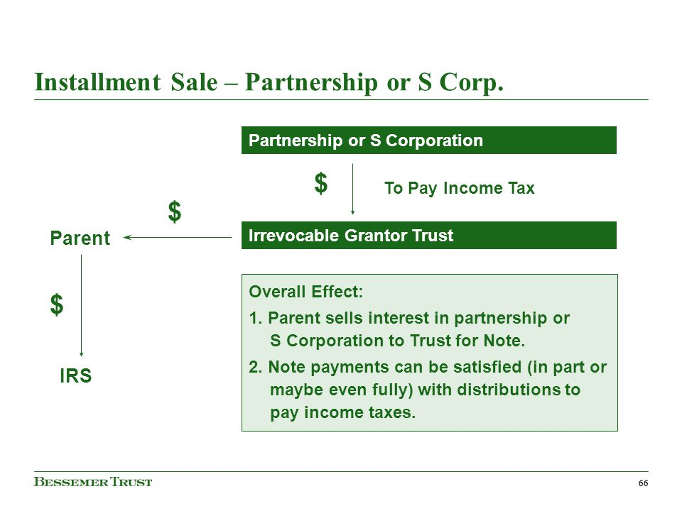 66 Installment Sale – Partnership or S Corp. Parent To Pay Income Tax IRS Overall Effect: 1.