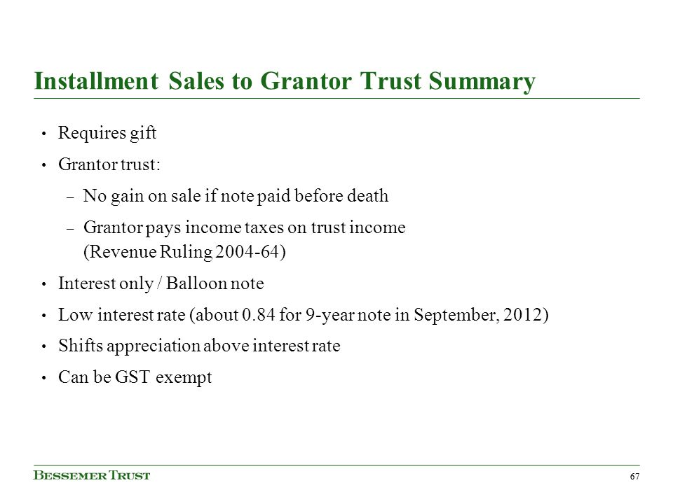 67 Installment Sales to Grantor Trust Summary Requires gift Grantor trust: – No gain on sale if note paid before death – Grantor pays income taxes on trust income (Revenue Ruling ) Interest only / Balloon note Low interest rate (about 0.84 for 9-year note in September, 2012) Shifts appreciation above interest rate Can be GST exempt