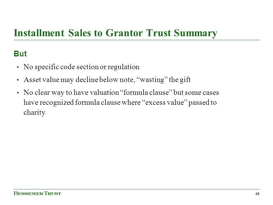68 Installment Sales to Grantor Trust Summary But No specific code section or regulation Asset value may decline below note, wasting the gift No clear way to have valuation formula clause but some cases have recognized formula clause where excess value passed to charity