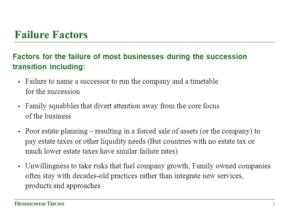77 Failure Factors Factors for the failure of most businesses during the succession transition including: Failure to name a successor to run the company and a timetable for the succession Family squabbles that divert attention away from the core focus of the business Poor estate planning – resulting in a forced sale of assets (or the company) to pay estate taxes or other liquidity needs (But countries with no estate tax or much lower estate taxes have similar failure rates) Unwillingness to take risks that fuel company growth; Family owned companies often stay with decades-old practices rather than integrate new services, products and approaches