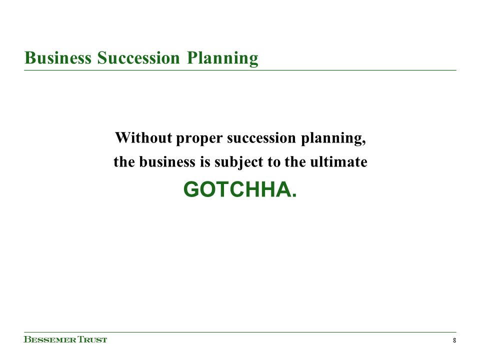 88 Business Succession Planning Without proper succession planning, the business is subject to the ultimate GOTCHHA.