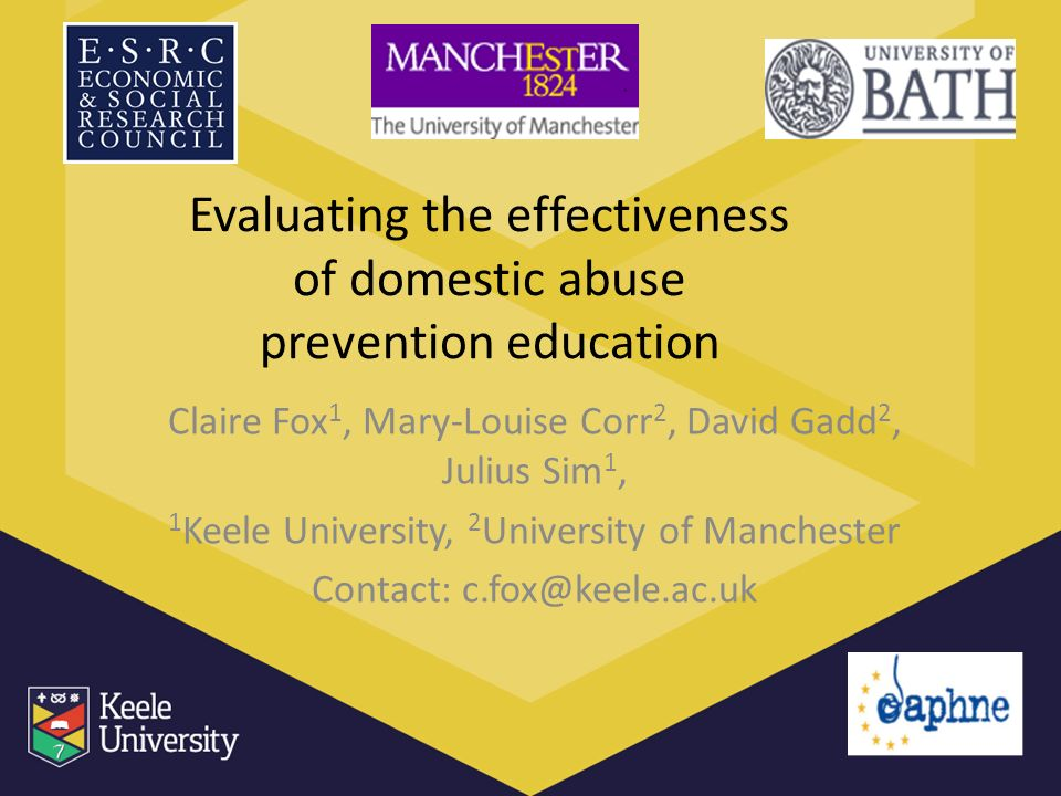 Evaluating the effectiveness of domestic abuse prevention education Claire Fox 1, Mary-Louise Corr 2, David Gadd 2, Julius Sim 1, 1 Keele University, 2 University of Manchester Contact: c.fox@keele.ac.uk