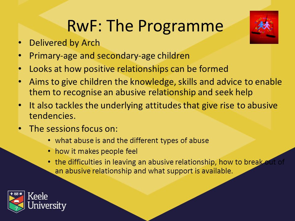 RwF: The Programme Delivered by Arch Primary-age and secondary-age children Looks at how positive relationships can be formed Aims to give children the knowledge, skills and advice to enable them to recognise an abusive relationship and seek help It also tackles the underlying attitudes that give rise to abusive tendencies.