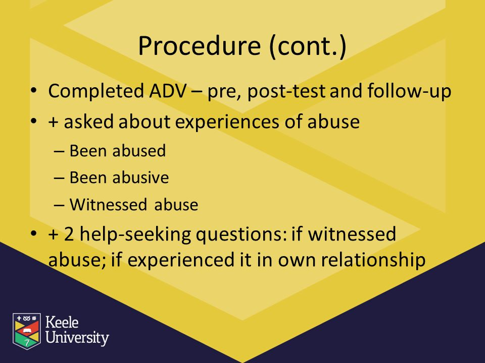 Procedure (cont.) Completed ADV – pre, post-test and follow-up + asked about experiences of abuse – Been abused – Been abusive – Witnessed abuse + 2 help-seeking questions: if witnessed abuse; if experienced it in own relationship