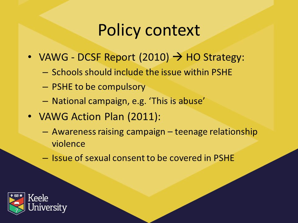 Policy context VAWG - DCSF Report (2010) HO Strategy: – Schools should include the issue within PSHE – PSHE to be compulsory – National campaign, e.g.