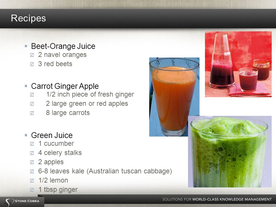 Beet-Orange Juice 2 navel oranges 3 red beets Carrot Ginger Apple 1/2 inch piece of fresh ginger 2 large green or red apples 8 large carrots Green Juice 1 cucumber 4 celery stalks 2 apples 6-8 leaves kale (Australian tuscan cabbage) 1/2 lemon 1 tbsp ginger Recipes