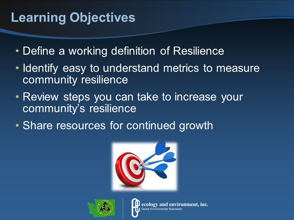 Learning Objectives Define a working definition of Resilience Identify easy to understand metrics to measure community resilience Review steps you can take to increase your communitys resilience Share resources for continued growth