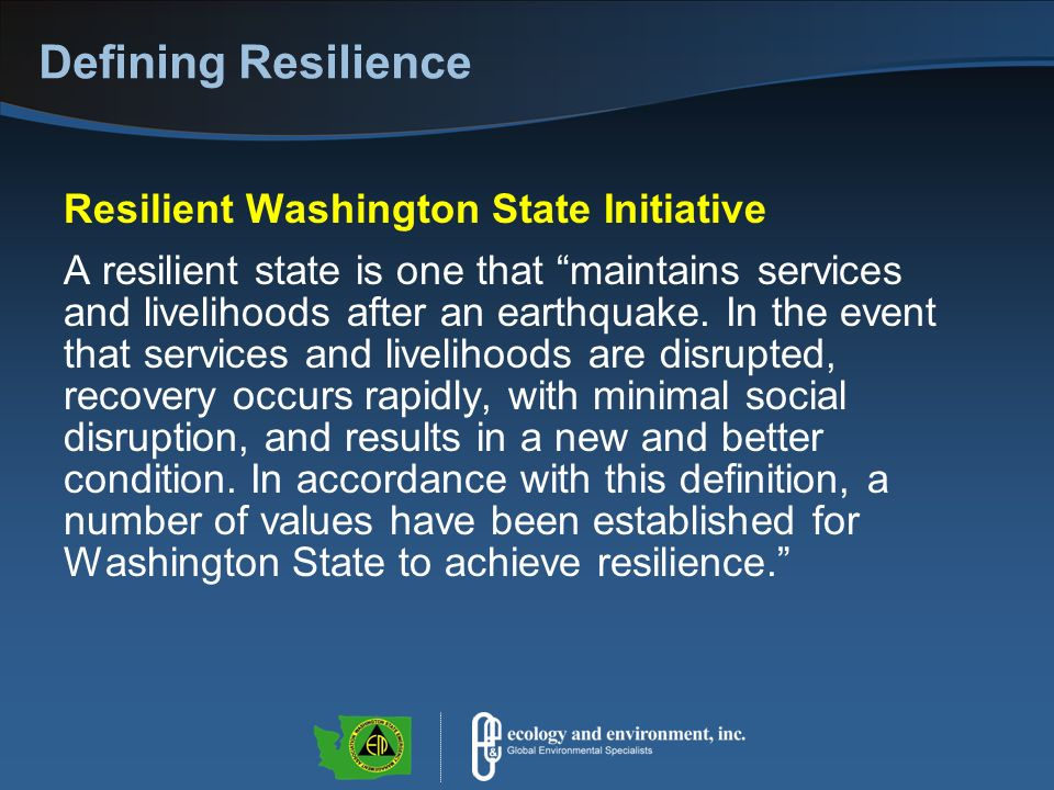 Defining Resilience Resilient Washington State Initiative A resilient state is one that maintains services and livelihoods after an earthquake.
