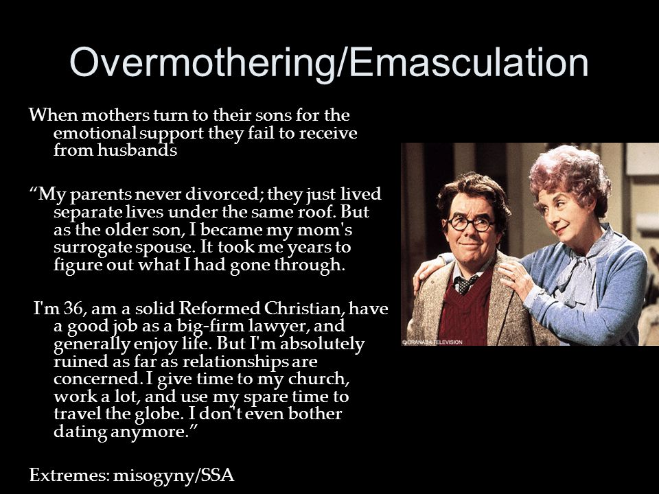 Overmothering/Emasculation When mothers turn to their sons for the emotional support they fail to receive from husbands My parents never divorced; they just lived separate lives under the same roof.