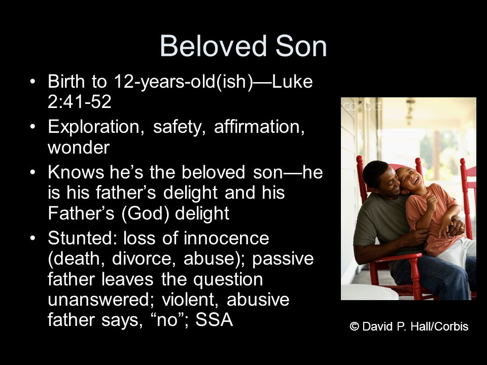 Beloved Son Birth to 12-years-old(ish)Luke 2:41-52 Exploration, safety, affirmation, wonder Knows hes the beloved sonhe is his fathers delight and his Fathers (God) delight Stunted: loss of innocence (death, divorce, abuse); passive father leaves the question unanswered; violent, abusive father says, no; SSA © David P.