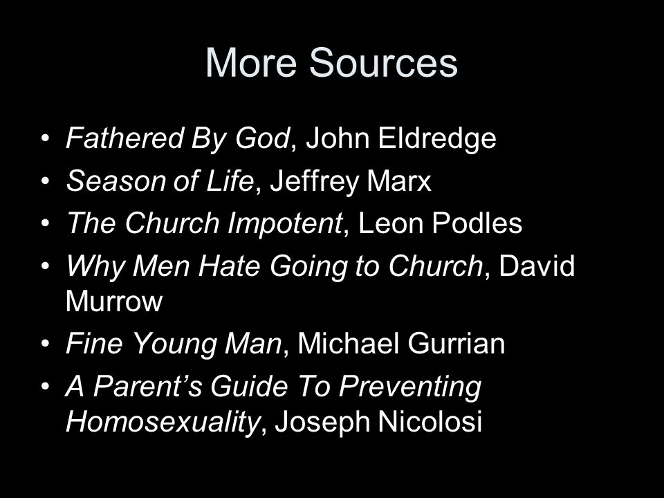 More Sources Fathered By God, John Eldredge Season of Life, Jeffrey Marx The Church Impotent, Leon Podles Why Men Hate Going to Church, David Murrow Fine Young Man, Michael Gurrian A Parents Guide To Preventing Homosexuality, Joseph Nicolosi