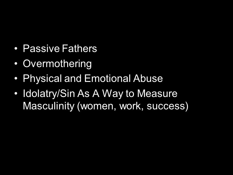 Passive Fathers Overmothering Physical and Emotional Abuse Idolatry/Sin As A Way to Measure Masculinity (women, work, success)