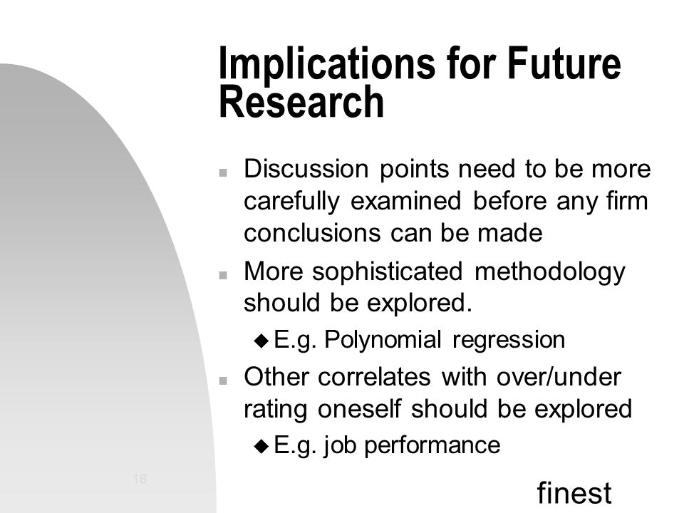 finest 16 Implications for Future Research n Discussion points need to be more carefully examined before any firm conclusions can be made n More sophisticated methodology should be explored.