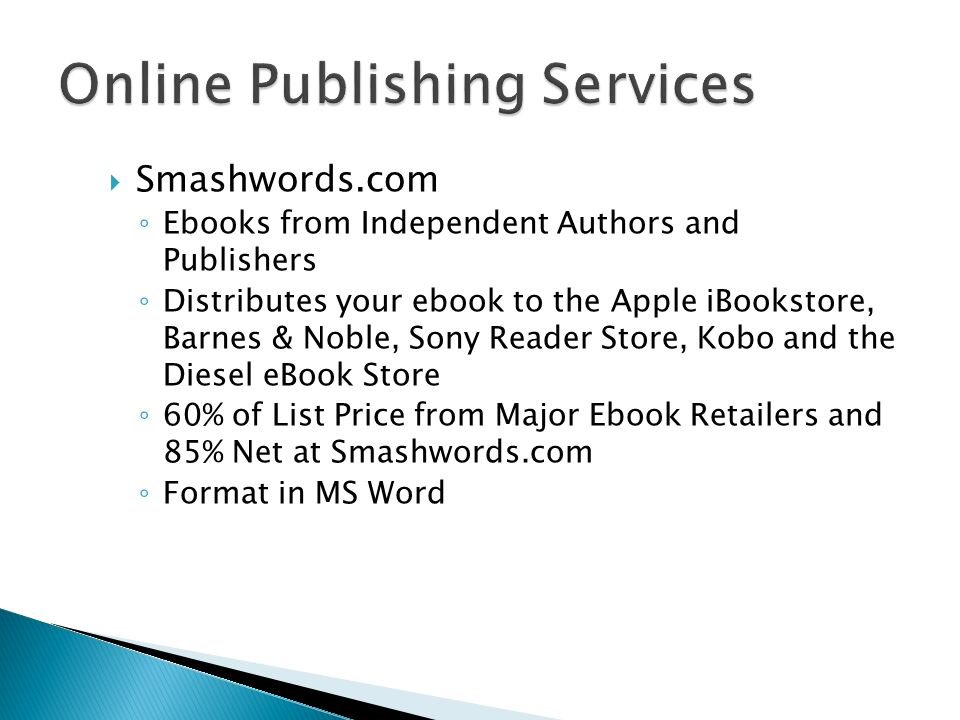 Smashwords.com Ebooks from Independent Authors and Publishers Distributes your ebook to the Apple iBookstore, Barnes & Noble, Sony Reader Store, Kobo and the Diesel eBook Store 60% of List Price from Major Ebook Retailers and 85% Net at Smashwords.com Format in MS Word