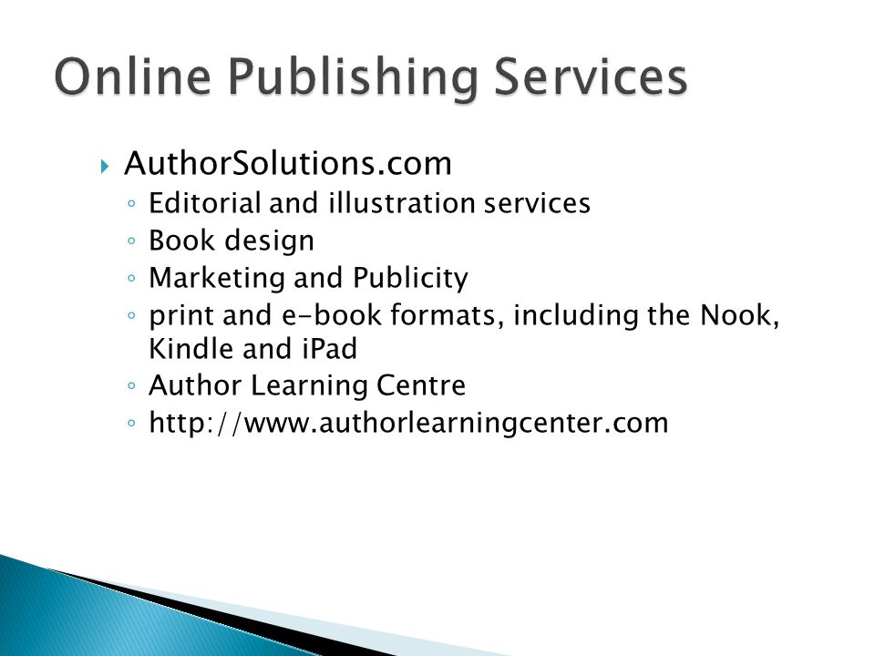 AuthorSolutions.com Editorial and illustration services Book design Marketing and Publicity print and e-book formats, including the Nook, Kindle and iPad Author Learning Centre http://www.authorlearningcenter.com