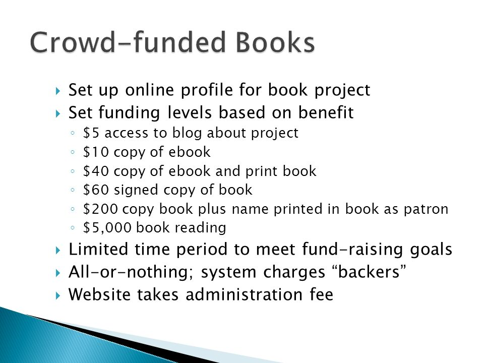 Set up online profile for book project Set funding levels based on benefit $5 access to blog about project $10 copy of ebook $40 copy of ebook and print book $60 signed copy of book $200 copy book plus name printed in book as patron $5,000 book reading Limited time period to meet fund-raising goals All-or-nothing; system charges backers Website takes administration fee