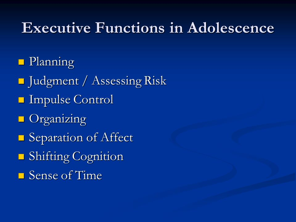 Executive Functions in Adolescence Planning Planning Judgment / Assessing Risk Judgment / Assessing Risk Impulse Control Impulse Control Organizing Organizing Separation of Affect Separation of Affect Shifting Cognition Shifting Cognition Sense of Time Sense of Time