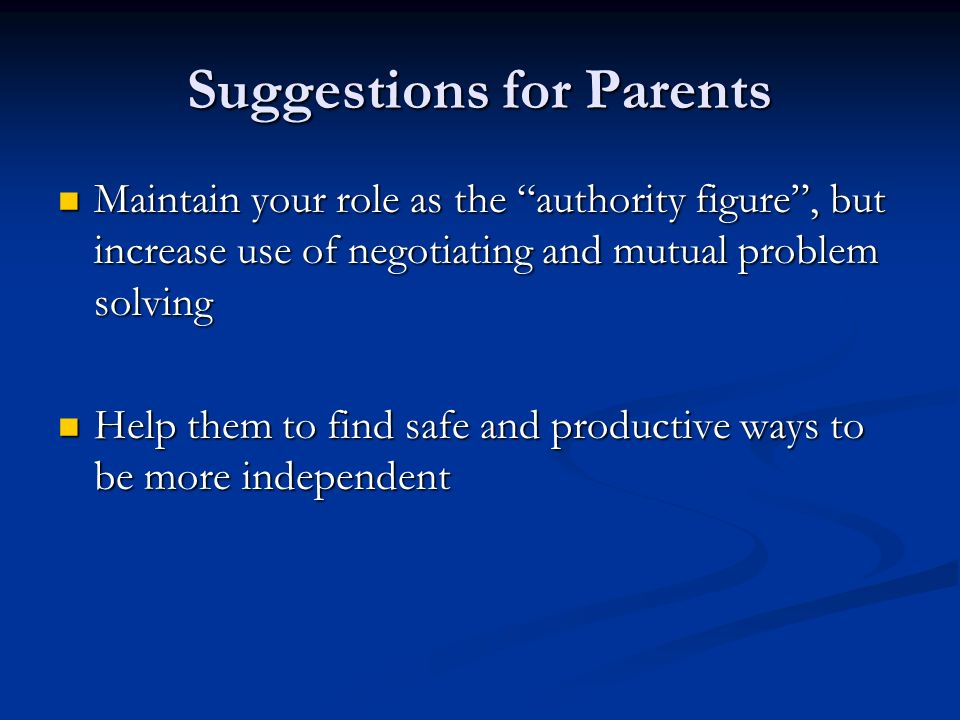 Suggestions for Parents Maintain your role as the authority figure, but increase use of negotiating and mutual problem solving Maintain your role as the authority figure, but increase use of negotiating and mutual problem solving Help them to find safe and productive ways to be more independent Help them to find safe and productive ways to be more independent