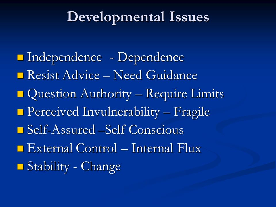 Developmental Issues Independence - Dependence Independence - Dependence Resist Advice – Need Guidance Resist Advice – Need Guidance Question Authority – Require Limits Question Authority – Require Limits Perceived Invulnerability – Fragile Perceived Invulnerability – Fragile Self-Assured –Self Conscious Self-Assured –Self Conscious External Control – Internal Flux External Control – Internal Flux Stability - Change Stability - Change