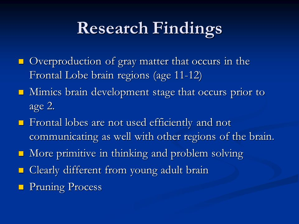 Research Findings Overproduction of gray matter that occurs in the Frontal Lobe brain regions (age 11-12) Overproduction of gray matter that occurs in the Frontal Lobe brain regions (age 11-12) Mimics brain development stage that occurs prior to age 2.