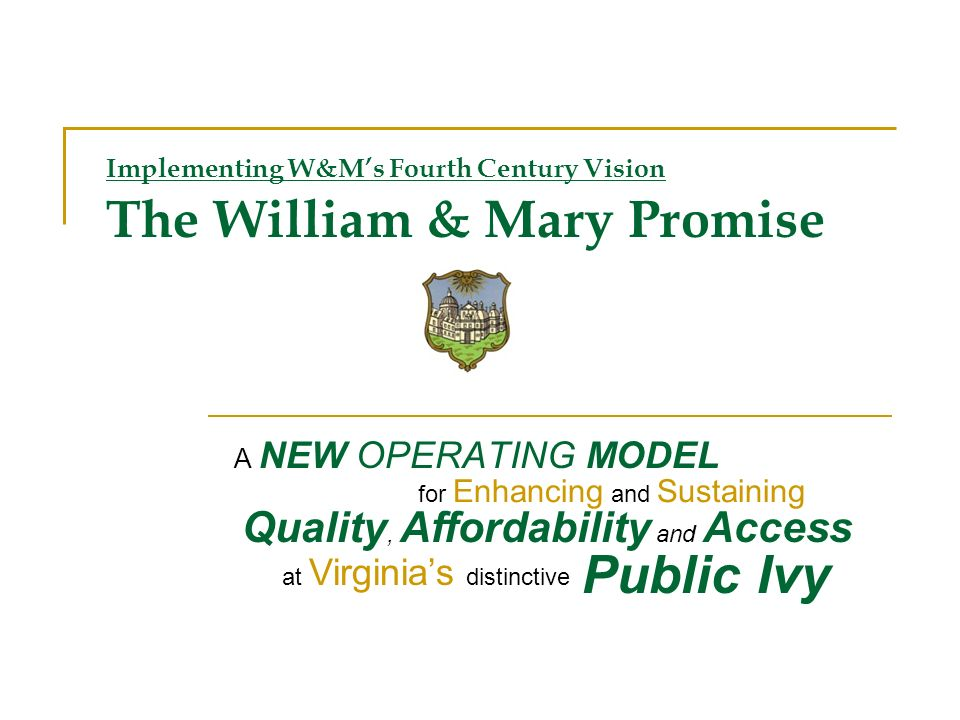 Implementing W&Ms Fourth Century Vision The William & Mary Promise A NEW OPERATING MODEL Quality, Affordability and Access for Enhancing and Sustaining at Virginias distinctive Public Ivy