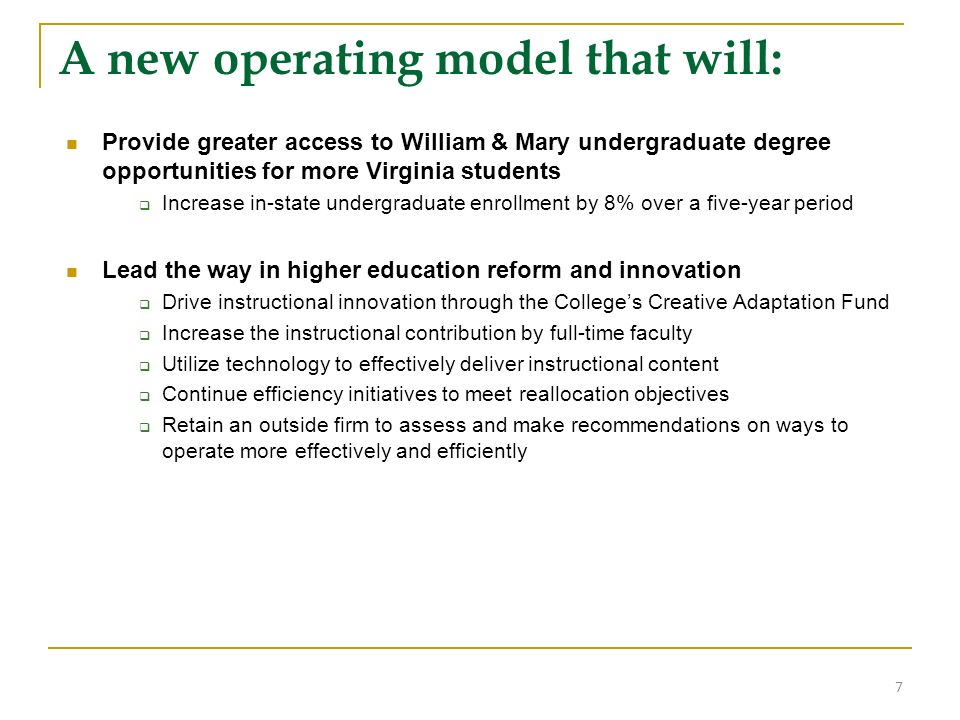 A new operating model that will: Provide greater access to William & Mary undergraduate degree opportunities for more Virginia students Increase in-state undergraduate enrollment by 8% over a five-year period Lead the way in higher education reform and innovation Drive instructional innovation through the Colleges Creative Adaptation Fund Increase the instructional contribution by full-time faculty Utilize technology to effectively deliver instructional content Continue efficiency initiatives to meet reallocation objectives Retain an outside firm to assess and make recommendations on ways to operate more effectively and efficiently 7