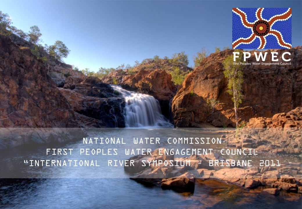 NATIONAL WATER COMMISSION FIRST PEOPLES WATER ENGAGEMENT COUNCIL INTERNATIONAL RIVER SYMPOSIUM – BRISBANE 2011