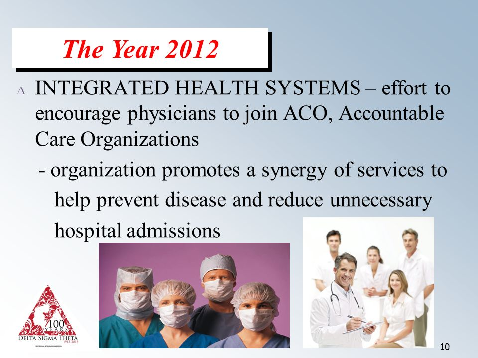 10 Δ INTEGRATED HEALTH SYSTEMS – effort to encourage physicians to join ACO, Accountable Care Organizations - organization promotes a synergy of services to help prevent disease and reduce unnecessary hospital admissions The Year 2012