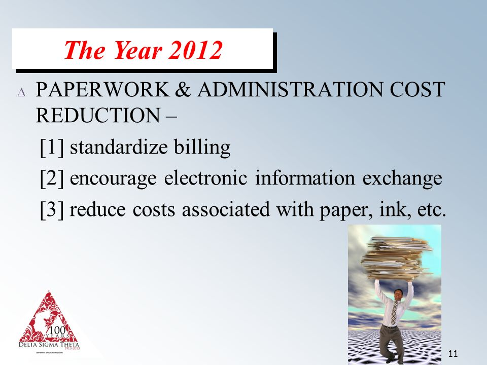 11 Δ PAPERWORK & ADMINISTRATION COST REDUCTION – [1] standardize billing [2] encourage electronic information exchange [3] reduce costs associated with paper, ink, etc.
