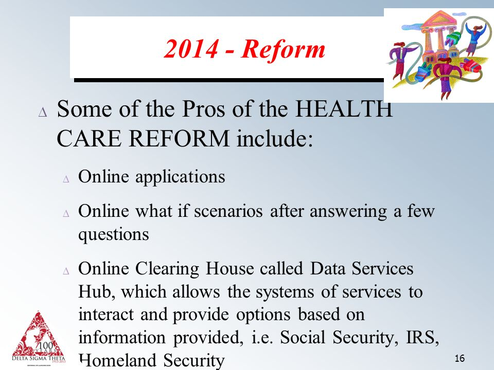16 Some of the Pros of the HEALTH CARE REFORM include: Online applications Online what if scenarios after answering a few questions Online Clearing House called Data Services Hub, which allows the systems of services to interact and provide options based on information provided, i.e.