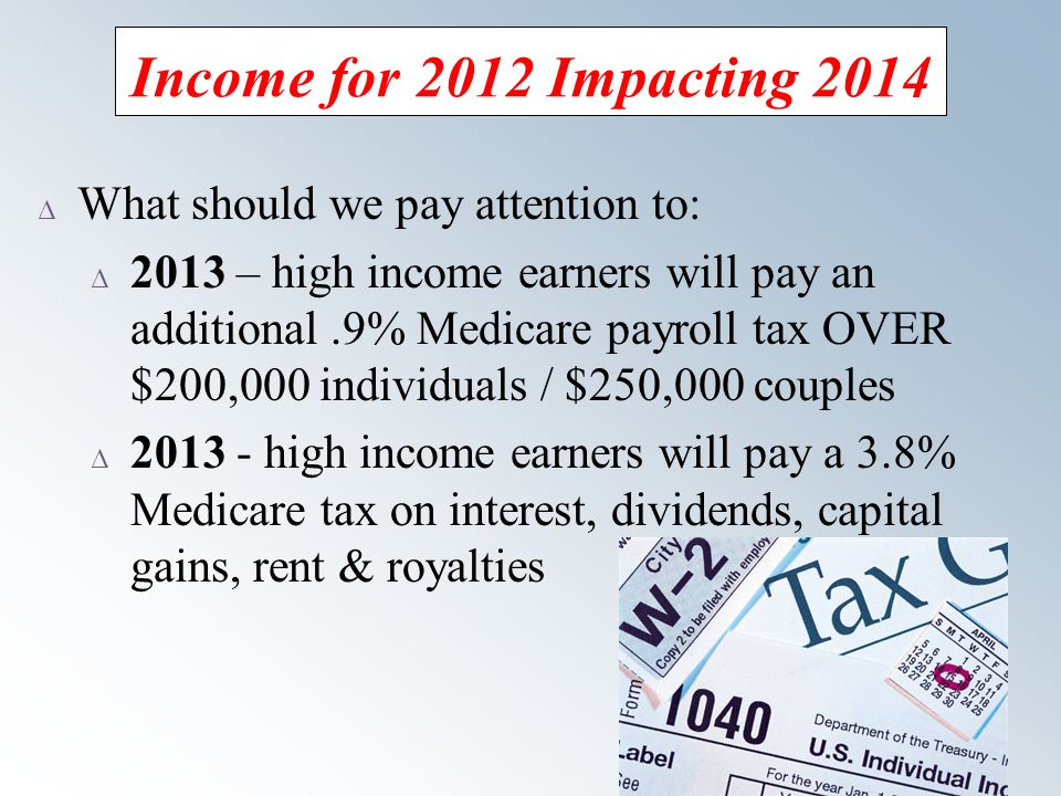 21 Income for 2012 Impacting 2014 Δ What should we pay attention to: Δ 2013 – high income earners will pay an additional.9% Medicare payroll tax OVER $200,000 individuals / $250,000 couples Δ high income earners will pay a 3.8% Medicare tax on interest, dividends, capital gains, rent & royalties