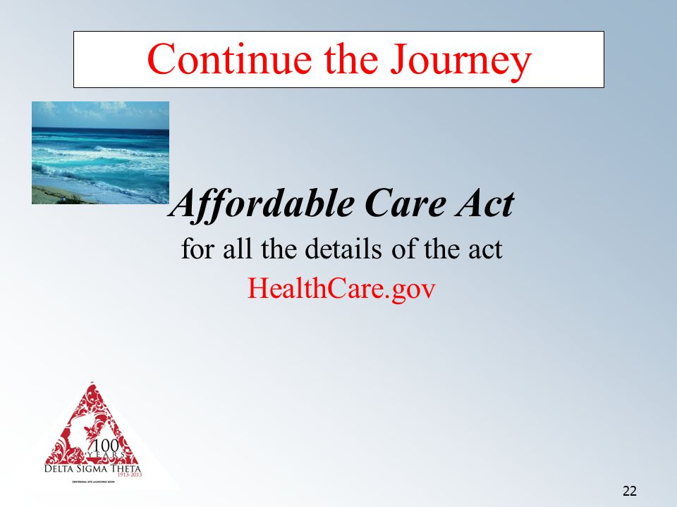 22 Continue the Journey Affordable Care Act for all the details of the act HealthCare.gov